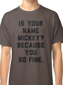 Is Your Name Mickey Because You So Fine Classic T-Shirt