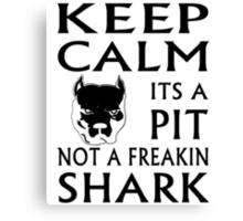 keep calm its a pit not a freakin shark Canvas Print