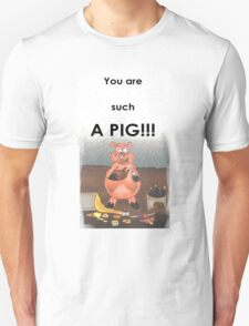 You are such a Pig!!! T-Shirt