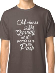 Madness is like gravity Classic T-Shirt