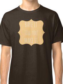 Bake it till you make it Classic T-Shirt