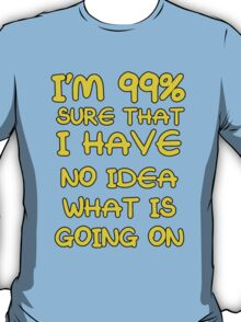 I Have No Idea What's Going On T-Shirt