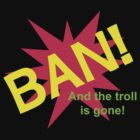 Ban! And The Troll Is Gone! by Leeshor