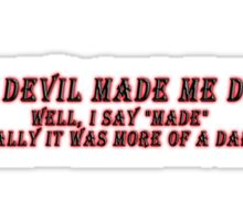 """THE DEVIL MADE ME DO IT - WELL I SAY """"MADE,"""" REALLY IT WAS MORE OF A DARE... Sticker"""