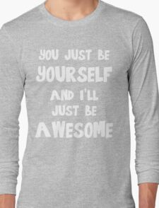 You just be yourself and I'll just be AWESOME Long Sleeve T-Shirt