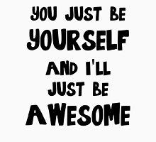 You just be yourself and I'll just be AWESOME Unisex T-Shirt