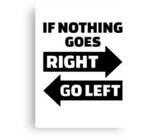 If nothing goes right go left Canvas Print