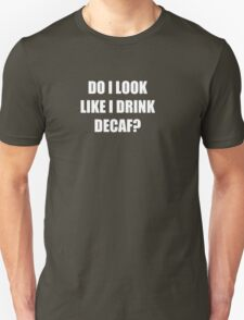 Do I Look Like I Drink Decaf?  Unisex T-Shirt