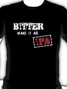 Bitter make it an IPA T-Shirt