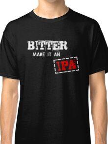 Bitter make it an IPA Classic T-Shirt