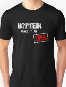 Bitter make it an IPA Unisex T-Shirt