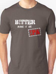 Bitter make it an IPA Unisex T-Shirt