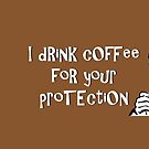 I drink coffee for your protection by Jeff Newell