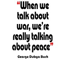 'Peace? War? It's all the same' - from the surreal George Dubya Bush series Photographic Print