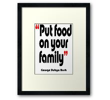 'Put food on your family' - from the surreal George Dubya Bush series Framed Print