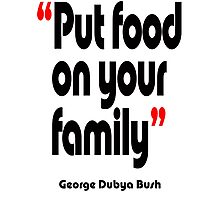 'Put food on your family' - from the surreal George Dubya Bush series Photographic Print