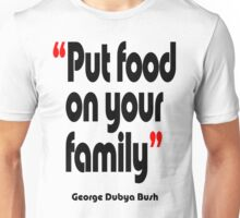 'Put food on your family' - from the surreal George Dubya Bush series Unisex T-Shirt