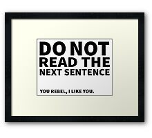 Do not read the next sentence! You rebel, I like you. Framed Print