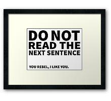 Do not read the next sentence! You rebel, I like you. Framed Print