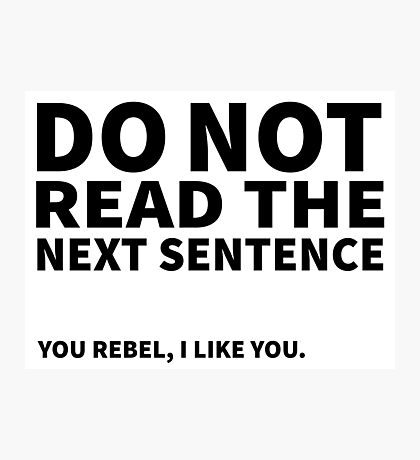 Do not read the next sentence! You rebel, I like you. Photographic Print