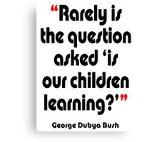 '...Is our children learning?' - from the surreal George Dubya Bush series Canvas Print