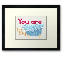 You Are The Bubbles To My Bath Framed Print