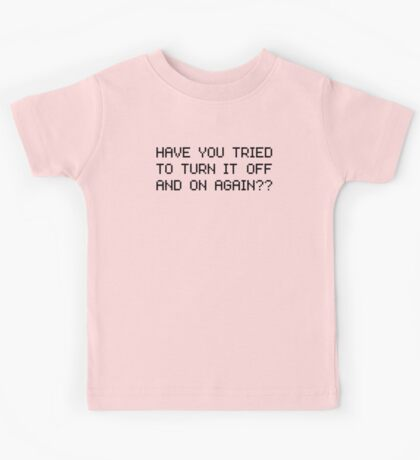 Have you tried to turn it off and on again? Kids Tee