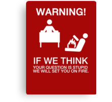Warning - if we (helpdesk) think your question is stupid, we will set you on fire Canvas Print