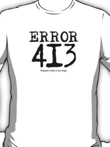Error 413. Request entity is too large. T-Shirt