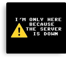 I'm Only Here Because the Server is Down Canvas Print