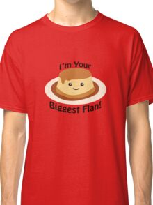 I'm Your Biggest Flan! Classic T-Shirt