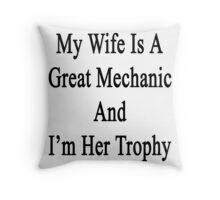 My Wife Is A Great Mechanic And I'm Her Trophy  Throw Pillow