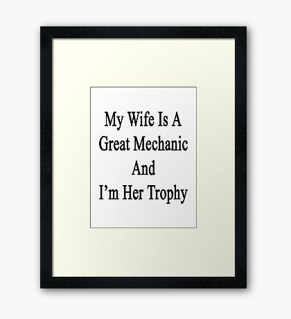 My Wife Is A Great Mechanic And I'm Her Trophy  Framed Print