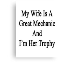 My Wife Is A Great Mechanic And I'm Her Trophy  Canvas Print