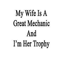 My Wife Is A Great Mechanic And I'm Her Trophy  Photographic Print