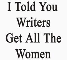 I Told You Writers Get All The Women  by supernova23