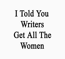 I Told You Writers Get All The Women  Unisex T-Shirt