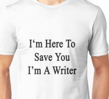 I'm Here To Save You I'm A Writer  Unisex T-Shirt