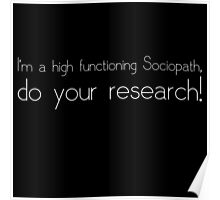 """I'm a high functioning Sociopath, do your research!"" Poster"