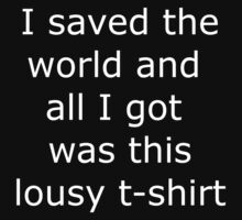 """I saved the world and all I got was this lousy t-shirt"" White Text by assorted"