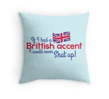 If I had a Brittish Accent - I would never shut up! Throw Pillow