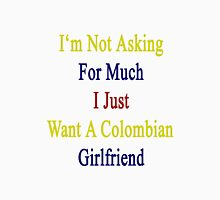 I'm Not Asking For Much I Just Want A Colombian Girlfriend  Unisex T-Shirt