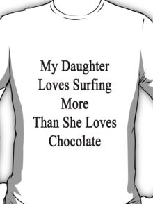 My Daughter Loves Surfing More Than She Loves Chocolate  T-Shirt