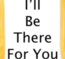 Ill be there for you frame Sticker