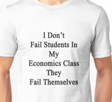 I Don't Fail Students In My Economics Class They Fail Themselves  Unisex T-Shirt