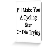 I'll Make You A Cycling Star Or Die Trying  Greeting Card