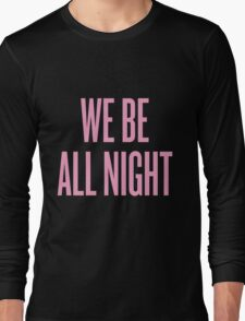 We Be All Night Long Sleeve T-Shirt