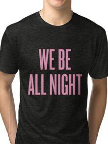 We Be All Night Tri-blend T-Shirt