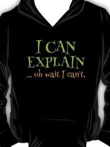 I can EXPLAIN! ... oh Wait I can't T-Shirt
