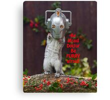 Cyber Squirrel Be FURRY afraid Doctor Who! Canvas Print